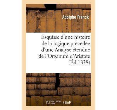 Esquisse d'une histoire de la logique précédée d'une Analyse étendue de l'Organum d'Aristote