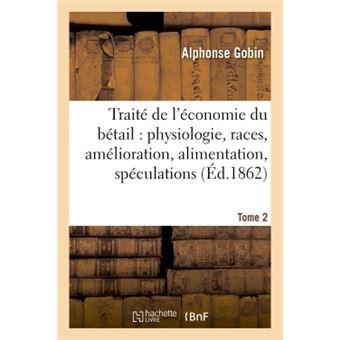 Traité de l'économie du bétail : physiologie, races, amélioration, alimentation, spéculations