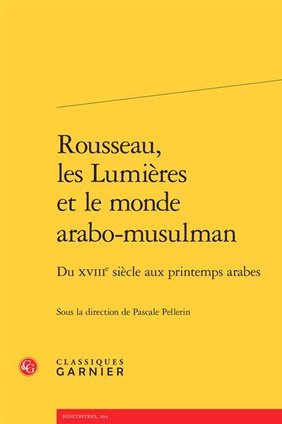 Rousseau, les lumières et le monde arabo-musulman - du xviiie siècle aux printem