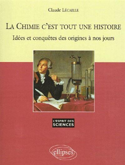 La Chimie c'est tout une histoire - Idées et conquêtes des origines à nos jours