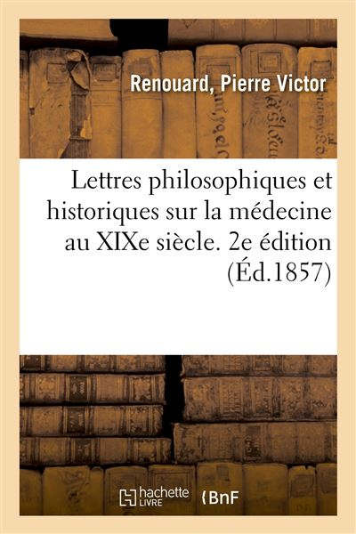Lettres philosophiques et historiques sur la médecine au XIXe siècle. 2e édition