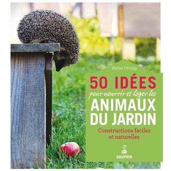 50 idees pour nourrir et loger les animaux du jardin constructions faciles et naturelles - Les animaux du jardin ...