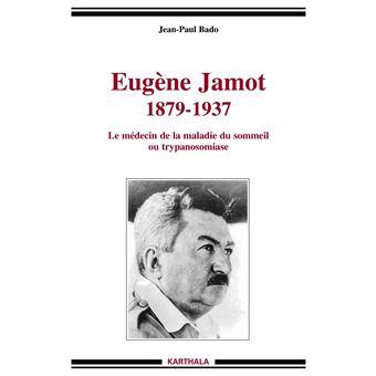 Eugène Jamot (1879-1937). Le médecin de la maladie du sommeil ou trypanosomiase - Jean-Paul Bado