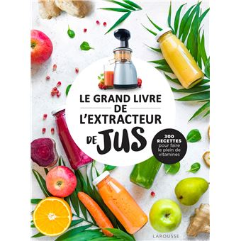 le grand livre de l 39 extracteur de jus 300 recettes pour. Black Bedroom Furniture Sets. Home Design Ideas
