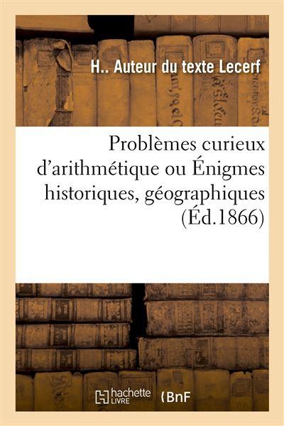 Problèmes curieux d'arithmétique, ou Énigmes historiques, géographiques résolues par l'arithmétique
