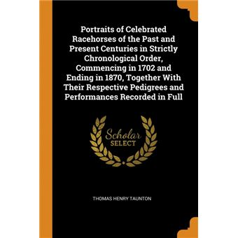 portraits Of Celebrated Racehorses Of The Past And Present Centuries In Strictly Chronological Order, Commencing In  And Ending In , Together With Their Respective Pedigrees And Performances Recorded In Full Paperback -