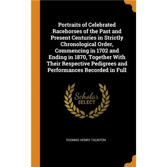 portraits Of Celebrated Racehorses Of The Past And Present Centuries In Strictly Chronological Order, Commencing In  And Ending In , Together With Their Respective Pedigrees And Performances Recorded In Full Hardcover