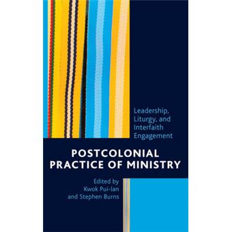 Postcolonial Practice Of Ministry Leadership, Liturgy, And Interfaith Engagement