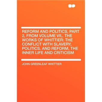 Reform And Politics, Part , From Volume Vii,The Works Of Whittier