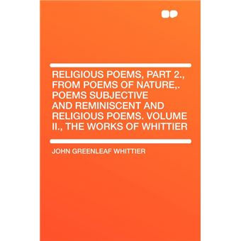 Religious Poems, Part ., From Poems Of Nature,Poems Subjective And Reminiscent And Religious PoemsVolume Ii., The Works Of Whittier