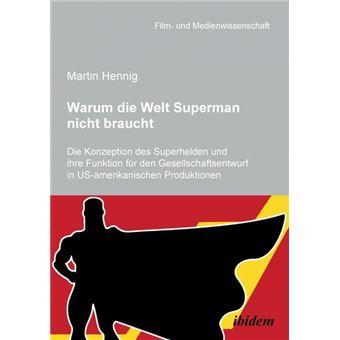 Warum Die Welt Superman Nicht BrauchtDie Konzeption Des Superhelden Und Ihre Funktion Für Den Gesellschaftsentwurf In Usamerikanischen Filmproduktionen