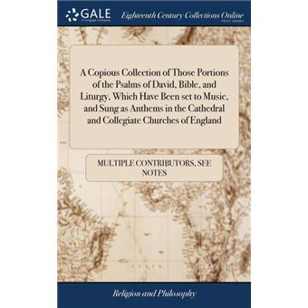 a Copious Collection Of Those Portions Of The Psalms Of David, Bible, And Liturgy, Which Have Been Set To Music, And Sung As Anthems In The Cathedral And Collegiate Churches Of England Hardcover