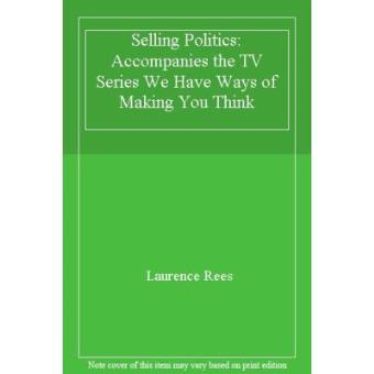 Selling Politics: Accompanies the TV Series We Have Ways of Making You Think