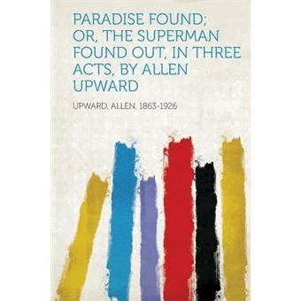 Paradise Found, Or, The Superman Found Out, In Three Acts, By Allen Upward