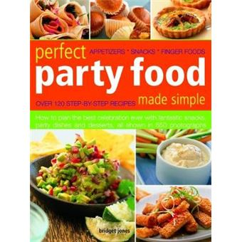 Perfect Party Food Made Simple Over 120 Step-by-step Recipes How To Plan The Best Celebration Ever With Fantastic Snacks, Party Dishes And Desserts,