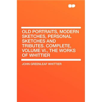 Old Portraits, Modern Sketches, Personal Sketches And TributesComplete, Volume Vi., The Works Of Whittier