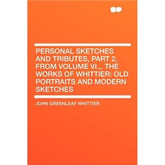 Personal Sketches And Tributes, Part , From Volume Vi.,The Works Of Whittier
