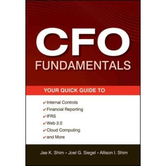 The CFO Fundamentals - Your Quick Guide to Internal Controls, Financial Reporting, IFRS, Web 2.0, Cloud Computing, and More - Mixed media product - 2012