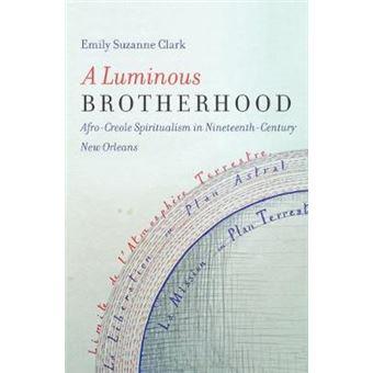 A Luminous Brotherhood Afro-creole Spiritualism In Nineteenth-century New Orleans