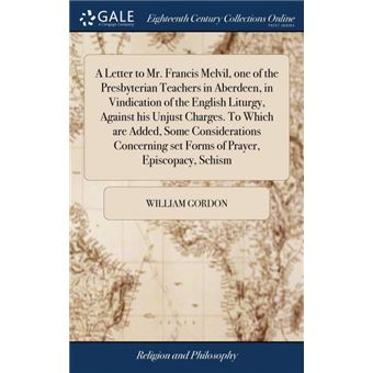 a Letter To MrFrancis Melvil, One Of The Presbyterian Teachers In Aberdeen, In Vindication Of The English Liturgy, Against His Unjust ChargesTo Which Are Added, Some Considerations Concerning Set Forms Of Prayer, Episcopacy, Schism Hardcover