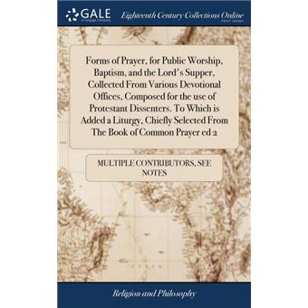 forms Of Prayer, For Public Worship, Baptism, And The Lords Supper, Collected From Various Devotional Offices, Composed For The Use Of Protestant DissentersTo Which Is Added ALiturgy, Chiefly Selected From The Book Of Common Prayer Ed Hardcover