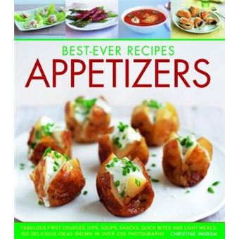 Best-ever Recipes Appetizers Fabulous First Courses, Dips, Soups, Snacks, Quick Bites And Light Meals 150 Delicious Recipes Shown In 230 Stunning