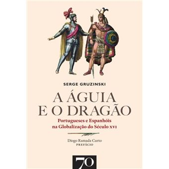 A Águia e o Dragão. Portugueses e Espanhóis na Globalização do Século XVI