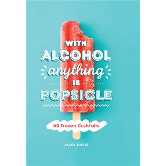With Alcohol Anything is Popsicle - 60 Frozen Cocktails
