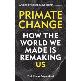 Primate Change : How the world we made is remaking us