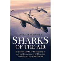 Sharks of the Air Willy Messerschmitt and How He Built the World's First Operational Jet Fighter