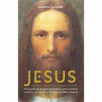 Jesus - A Biografia do Homem que Ensinou a Humanidade a Amar e que Dividiu a História em Antes e Depois