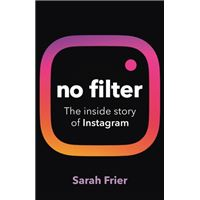 No Filter : The inside story of how Instagram transformed business, celebrity and our culture