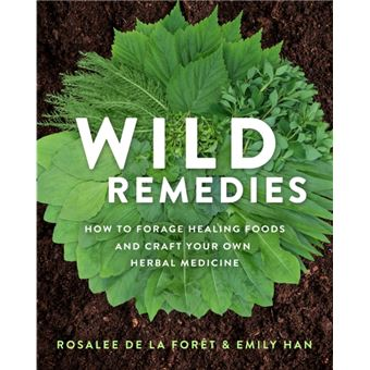 Wild Remedies - How to Forage Healing Foods and Craft Your Own Herbal Medicine