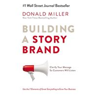 Building A Story Brand : Clarify Your Message So Customers Will Listen