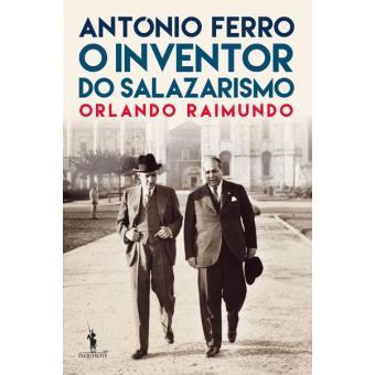 António Ferro - O Inventor do Salazarismo