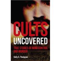 Cults Uncovered : True Stories of Mind Control and Murder