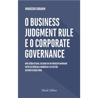 O Business Judgment Rule e o Corporate Governance: Uma Visão Pessoal Coligida da Interdisplinaridades entre as Ciências Económicas e de Gestão no Direito Societário Português e os Reflexos das Decisões dos Administradores