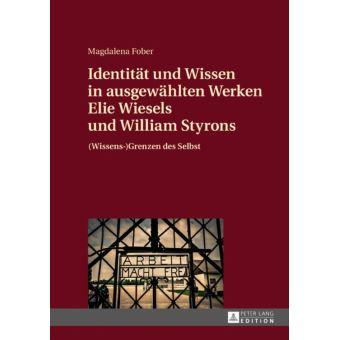 Identitaet und Wissen in ausgewaehlten Werken Elie Wiesels und William Styrons