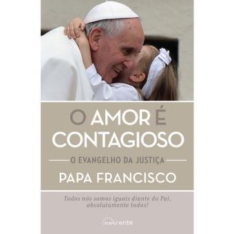 O Amor é Contagioso Papa Francisco Papa Francisco Jorge Bergogli