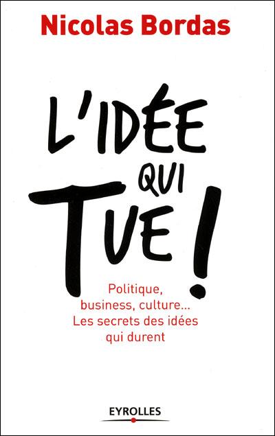 L'idee qui tue ! politique, business, culture... les secretsdes idees qui durent