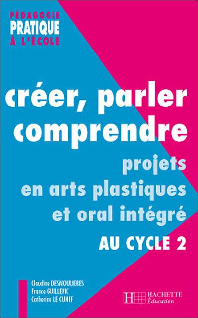 Creer Parler Comprendre Au Cycle 2 Projets En Arts Plastiques Et Oral Integre Au Cycle 2 Broche Claudine Desmoulieres Le Cunff Achat Livre Fnac