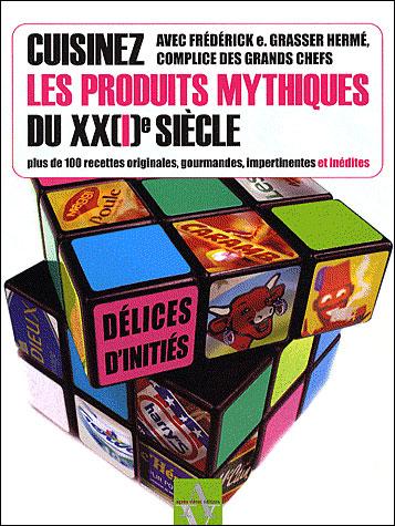 Cuisinez les produits mythiques du XX(I)e siècle, plus de 100 recettes originales, gourmandes, impertinentes et inédites