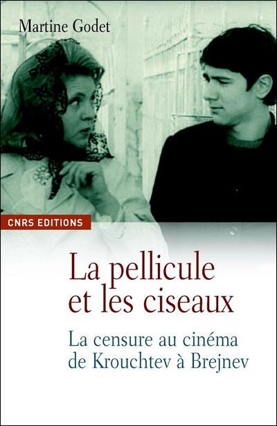 La Pellicule et les ciseaux. La censure au cinéma de Krouchtchev à Brejnev